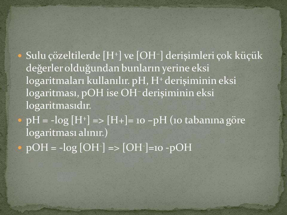 Sulu çözeltilerde [H+] ve [OH–] derişimleri çok küçük değerler olduğundan bunların yerine eksi logaritmaları kullanılır. pH, H+ derişiminin eksi logaritması, pOH ise OH– derişiminin eksi logaritmasıdır.